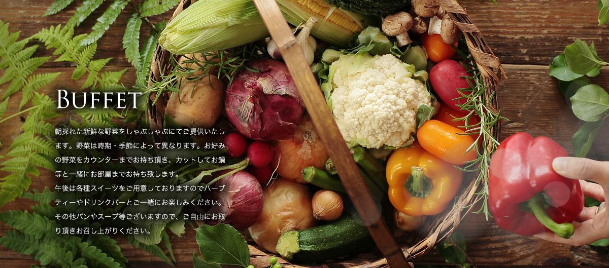 BUFFET 午前は朝採れた新鮮な野菜をしゃぶしゃぶにてご提供いたします。野菜は時期・季節によって異なります。お好みの野菜をカウンターまでお持ち頂き、カットしてお鍋等と一緒にお部屋までお持ち致します。午後は各種スイーツをご用意しておりますのでハーブティーやドリンクバーとご一緒にお楽しみください。その他パンやスープ等ございますので、ご自由にお取り頂きお召し上がりください。